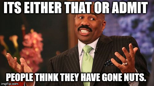 Steve Harvey Meme | ITS EITHER THAT OR ADMIT PEOPLE THINK THEY HAVE GONE NUTS. | image tagged in memes,steve harvey | made w/ Imgflip meme maker