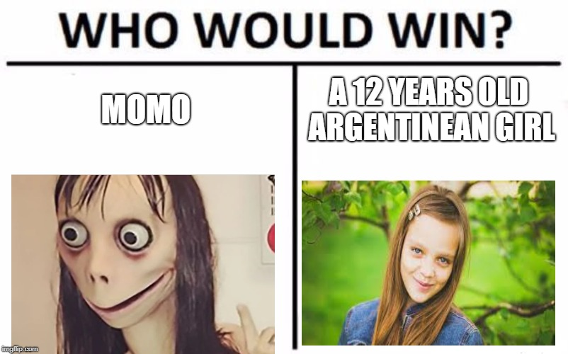 Who Would Win? Meme | MOMO A 12 YEARS OLD ARGENTINEAN GIRL | image tagged in memes,who would win | made w/ Imgflip meme maker