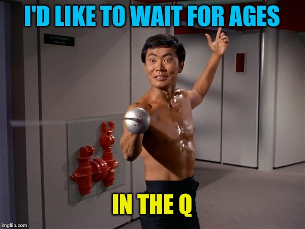 I'D LIKE TO WAIT FOR AGES IN THE Q | made w/ Imgflip meme maker