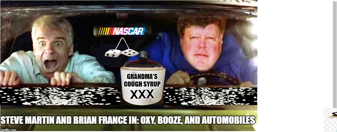 Brian France in Oxy, Booze, and Automobiles. The story of not having enough money to call Uber. | XXX GRANDMA'S COUGH SYRUP STEVE MARTIN AND BRIAN FRANCE IN: OXY, BOOZE, AND AUTOMOBILES | image tagged in nascar,brian france,funny memes,too funny,racing,hilarious | made w/ Imgflip meme maker