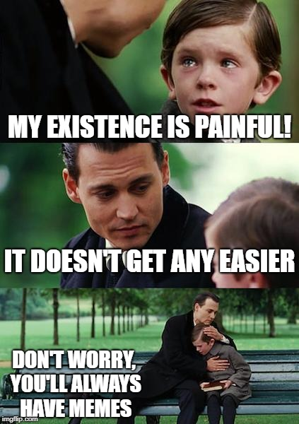 Finding Neverland Meme | MY EXISTENCE IS PAINFUL! IT DOESN'T GET ANY EASIER DON'T WORRY, YOU'LL ALWAYS HAVE MEMES | image tagged in memes,finding neverland | made w/ Imgflip meme maker