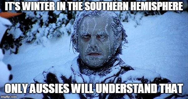 Freezing cold | IT'S WINTER IN THE SOUTHERN HEMISPHERE ONLY AUSSIES WILL UNDERSTAND THAT | image tagged in freezing cold | made w/ Imgflip meme maker