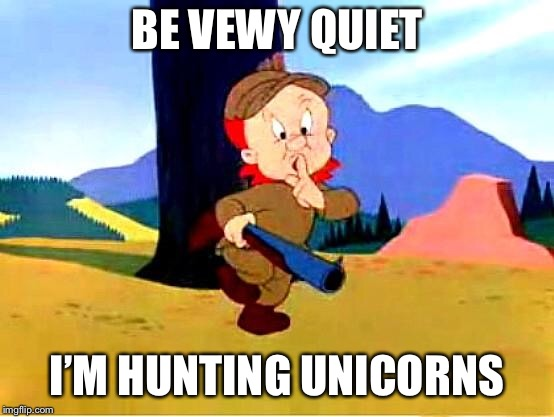 Elmer Fudd | BE VEWY QUIET I'M HUNTING UNICORNS | image tagged in elmer fudd | made w/ Imgflip meme maker