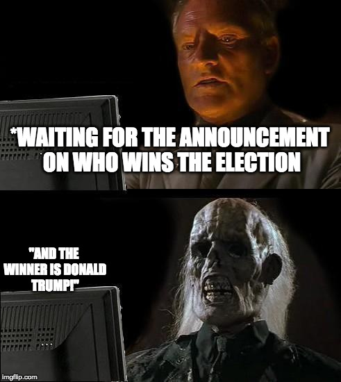 "Ill Just Wait Here | *WAITING FOR THE ANNOUNCEMENT ON WHO WINS THE ELECTION ""AND THE WINNER IS DONALD TRUMP!"" 