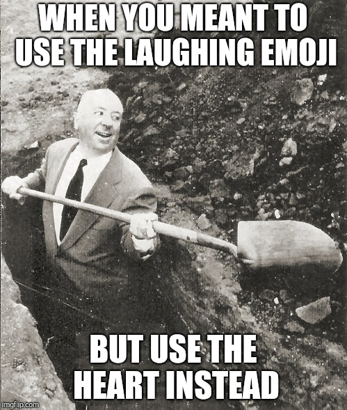 Hitchcock Digging Grave | WHEN YOU MEANT TO USE THE LAUGHING EMOJI BUT USE THE HEART INSTEAD | image tagged in hitchcock digging grave | made w/ Imgflip meme maker
