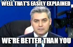 Jim Acosta | WELL THAT'S EASILY EXPLAINED WE'RE BETTER THAN YOU | image tagged in jim acosta | made w/ Imgflip meme maker