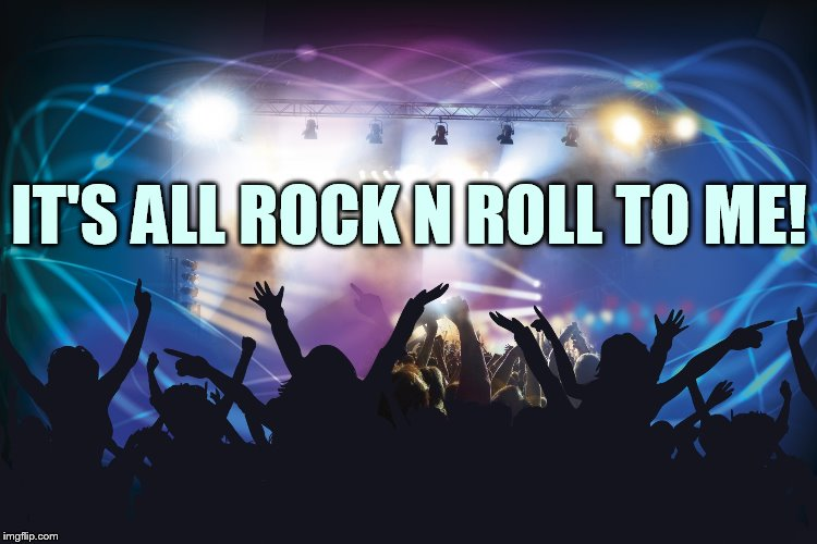 IT'S ALL ROCK N ROLL TO ME! | made w/ Imgflip meme maker