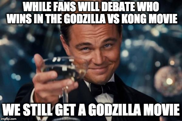 Leonardo Dicaprio Cheers Meme | WHILE FANS WILL DEBATE WHO WINS IN THE GODZILLA VS KONG MOVIE WE STILL GET A GODZILLA MOVIE | image tagged in memes,leonardo dicaprio cheers | made w/ Imgflip meme maker