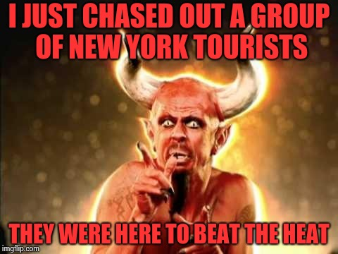 A too long and too hot summer | I JUST CHASED OUT A GROUP OF NEW YORK TOURISTS THEY WERE HERE TO BEAT THE HEAT | image tagged in tenacious d devil,new york,hot,weather | made w/ Imgflip meme maker