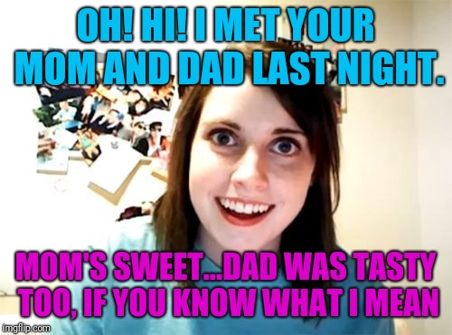 Overly Attached Girlfriend Meme | OH! HI! I MET YOUR MOM AND DAD LAST NIGHT. MOM'S SWEET...DAD WAS TASTY TOO, IF YOU KNOW WHAT I MEAN | image tagged in memes,overly attached girlfriend | made w/ Imgflip meme maker