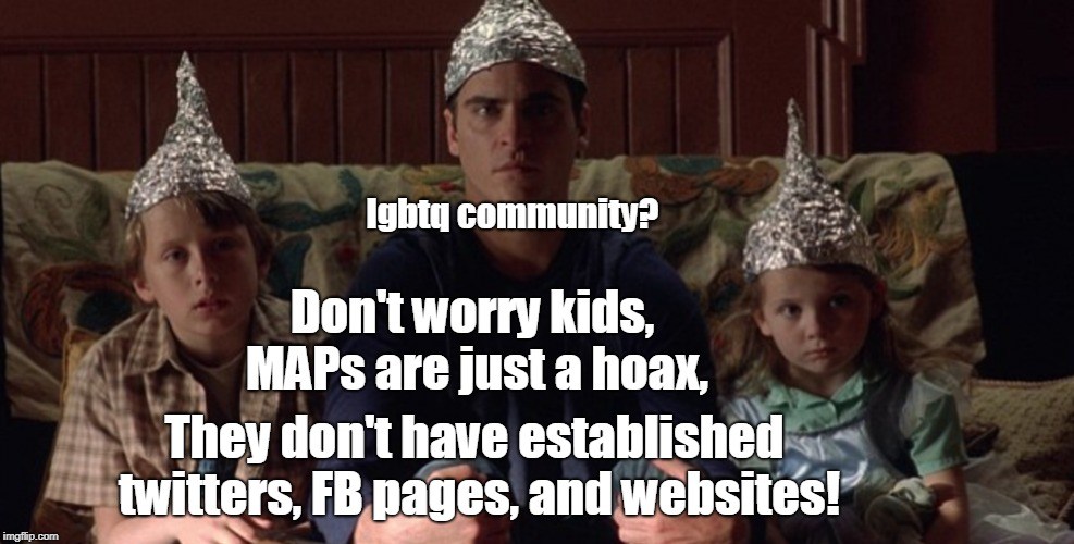 Minor Attracted Persons are a thing not a hoax. | Don't worry kids, MAPs are just a hoax, They don't have established twitters, FB pages, and websites! lgbtq community? | image tagged in maps,pedophiles,it's a conspiracy,lgbtq,memes | made w/ Imgflip meme maker