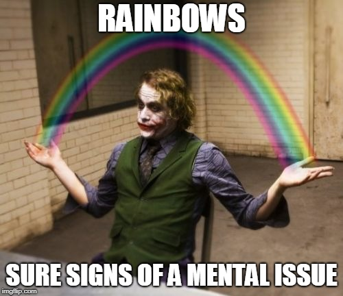 Joker Rainbow Hands | RAINBOWS SURE SIGNS OF A MENTAL ISSUE | image tagged in memes,joker rainbow hands | made w/ Imgflip meme maker
