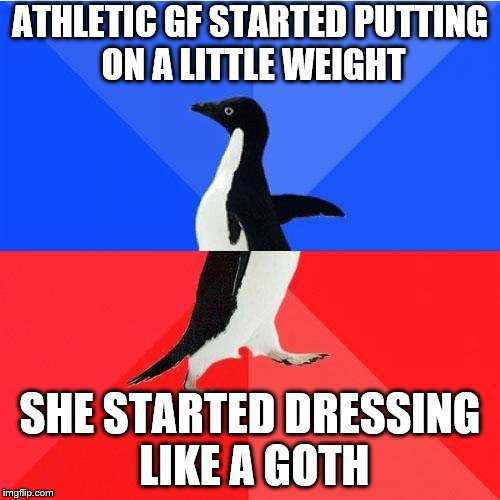 Socially Awkward Awesome Penguin Meme | ATHLETIC GF STARTED PUTTING ON A LITTLE WEIGHT SHE STARTED DRESSING LIKE A GOTH | image tagged in memes,socially awkward awesome penguin | made w/ Imgflip meme maker