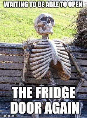 Waiting Skeleton Meme | WAITING TO BE ABLE TO OPEN THE FRIDGE DOOR AGAIN | image tagged in memes,waiting skeleton | made w/ Imgflip meme maker