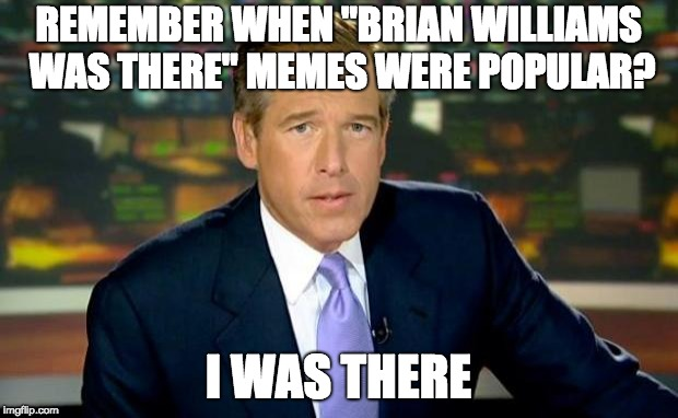 "Brian Williams Was There Meme |  REMEMBER WHEN ""BRIAN WILLIAMS WAS THERE"" MEMES WERE POPULAR? I WAS THERE 