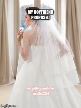 MY BOYFRIEND PROPOSED I'm getting married on the 22th | image tagged in trying on my wedding dresss | made w/ Imgflip meme maker