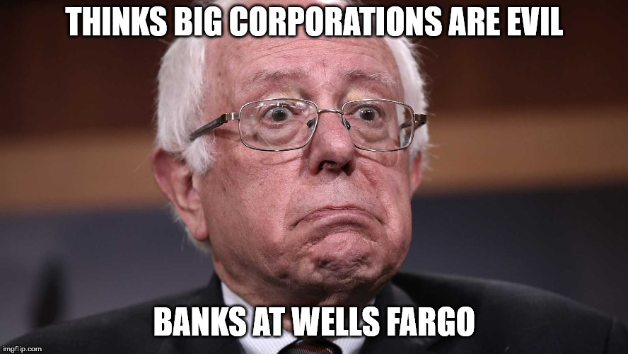 BrokeBackBernie The Moron | THINKS BIG CORPORATIONS ARE EVIL BANKS AT WELLS FARGO | image tagged in brokebackbernie,hypocrisy,moron,liberal logic | made w/ Imgflip meme maker