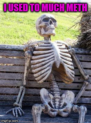 Waiting Skeleton Meme | I USED TO MUCH METH | image tagged in memes,waiting skeleton | made w/ Imgflip meme maker