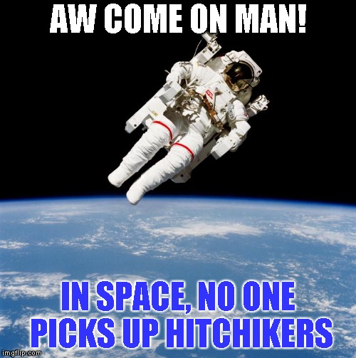 Been there | AW COME ON MAN! IN SPACE, NO ONE PICKS UP HITCHIKERS | image tagged in space | made w/ Imgflip meme maker