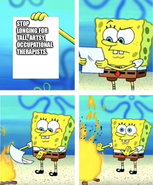 STOP LONGING FOR TALL, ARTSY, OCCUPATIONAL THERAPISTS. | image tagged in spongebob burning paper | made w/ Imgflip meme maker