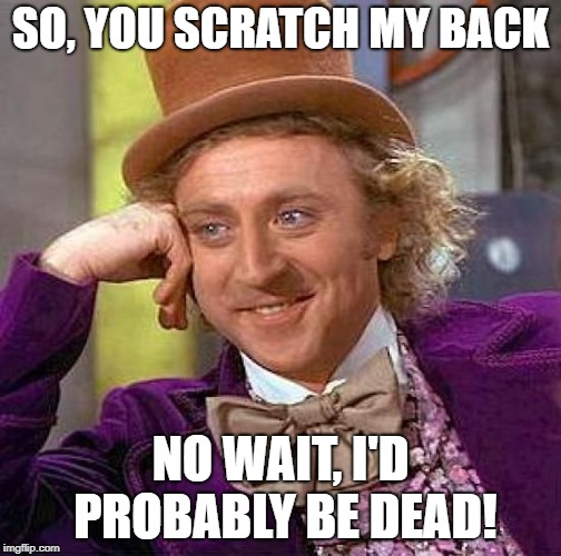 Creepy Condescending Wonka Meme | SO, YOU SCRATCH MY BACK NO WAIT, I'D PROBABLY BE DEAD! | image tagged in memes,creepy condescending wonka | made w/ Imgflip meme maker