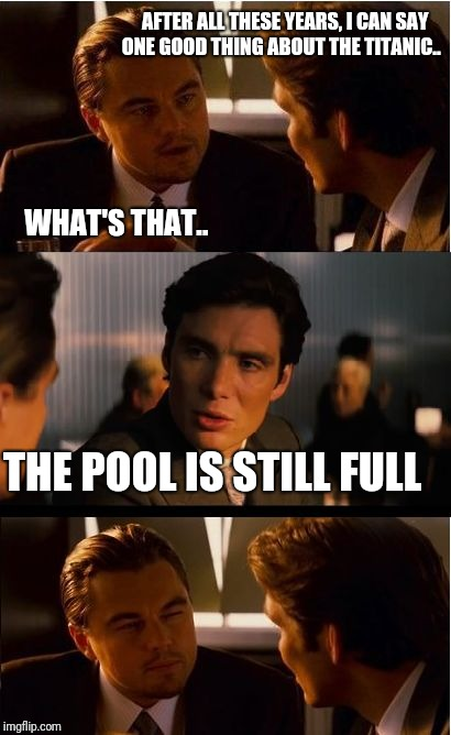 Inception Meme | AFTER ALL THESE YEARS, I CAN SAY ONE GOOD THING ABOUT THE TITANIC.. WHAT'S THAT.. THE POOL IS STILL FULL | image tagged in memes,inception | made w/ Imgflip meme maker