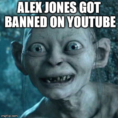 Gollum Meme | ALEX JONES GOT BANNED ON YOUTUBE | image tagged in memes,gollum | made w/ Imgflip meme maker