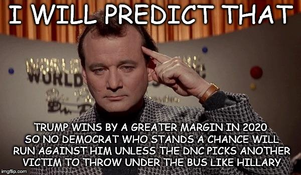 World of the psychic | I WILL PREDICT THAT TRUMP WINS BY A GREATER MARGIN IN 2020 SO NO DEMOCRAT WHO STANDS A CHANCE WILL RUN AGAINST HIM UNLESS THE DNC PICKS ANOT | image tagged in world of the psychic | made w/ Imgflip meme maker