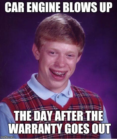 Bad Luck Brian Meme | CAR ENGINE BLOWS UP THE DAY AFTER THE WARRANTY GOES OUT | image tagged in memes,bad luck brian | made w/ Imgflip meme maker