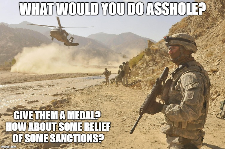WHAT WOULD YOU DO ASSHOLE? GIVE THEM A MEDAL? HOW ABOUT SOME RELIEF OF SOME SANCTIONS? | made w/ Imgflip meme maker