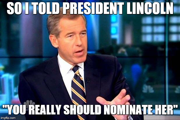 "Brian Williams Was There 2 Meme | SO I TOLD PRESIDENT LINCOLN ""YOU REALLY SHOULD NOMINATE HER"" 