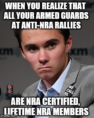 Hogg Reality | WHEN YOU REALIZE THAT ALL YOUR ARMED GUARDS AT ANTI-NRA RALLIES ARE NRA CERTIFIED, LIFETIME NRA MEMBERS | image tagged in hogg,anti-gun,2nd amendment,armed,nra | made w/ Imgflip meme maker