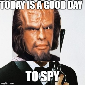 Worf.... Lieutenant Worf | TODAY IS A GOOD DAY TO SPY | image tagged in lieutenant worf,spy | made w/ Imgflip meme maker
