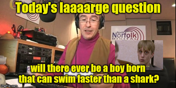 Laarge question | Today's laaaarge question will there ever be a boy born that can swim faster than a shark? | image tagged in alan partridge,the office | made w/ Imgflip meme maker