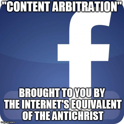 "facebook | ""CONTENT ARBITRATION"" BROUGHT TO YOU BY THE INTERNET'S EQUIVALENT OF THE ANTICHRIST 