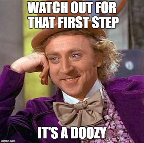 Creepy Condescending Wonka Meme | WATCH OUT FOR THAT FIRST STEP IT'S A DOOZY | image tagged in memes,creepy condescending wonka | made w/ Imgflip meme maker