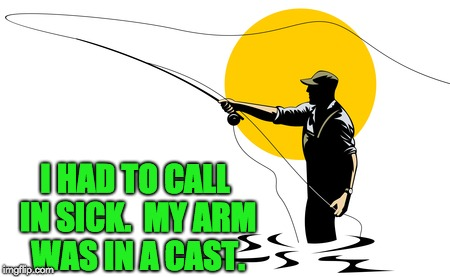 Created for my fly fishing web site. | I HAD TO CALL IN SICK.  MY ARM WAS IN A CAST. | image tagged in gone fishing | made w/ Imgflip meme maker