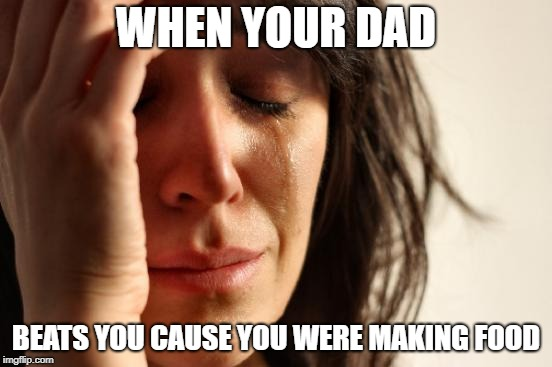 WHEN YOUR DAD BEATS YOU CAUSE YOU WERE MAKING FOOD | image tagged in memes,first world problems | made w/ Imgflip meme maker