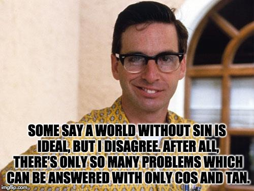 nerds | SOME SAY A WORLD WITHOUT SIN IS IDEAL, BUT I DISAGREE. AFTER ALL, THERE'S ONLY SO MANY PROBLEMS WHICH CAN BE ANSWERED WITH ONLY COS AND TAN. | image tagged in nerds | made w/ Imgflip meme maker