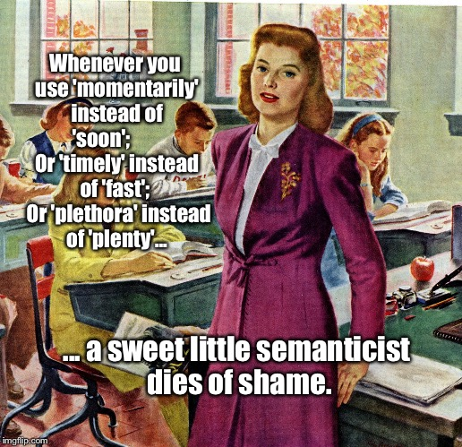 1940s schoolteacher | Whenever you use 'momentarily' instead of 'soon';         Or 'timely' instead of 'fast';   Or 'plethora' instead of 'plenty'... ... a sweet  | image tagged in 1940s schoolteacher | made w/ Imgflip meme maker