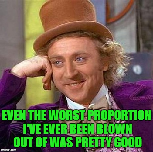 Creepy Condescending Wonka Meme | EVEN THE WORST PROPORTION I'VE EVER BEEN BLOWN OUT OF WAS PRETTY GOOD | image tagged in memes,creepy condescending wonka | made w/ Imgflip meme maker