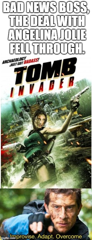 Tomb Invader, it's that bad ass | BAD NEWS BOSS, THE DEAL WITH ANGELINA JOLIE FELL THROUGH. | image tagged in improvise adapt overcome,bad news | made w/ Imgflip meme maker