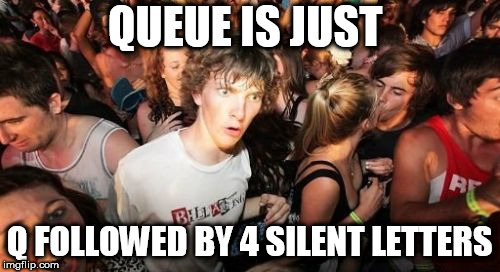 Credits to my buddy Zuis | QUEUE IS JUST Q FOLLOWED BY 4 SILENT LETTERS | image tagged in memes,sudden clarity clarence | made w/ Imgflip meme maker