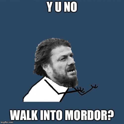 Y U NO WALK INTO MORDOR? | image tagged in y u no brace yourselves | made w/ Imgflip meme maker