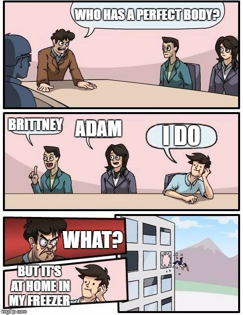Boardroom Meeting Suggestion Meme | WHO HAS A PERFECT BODY? BRITTNEY ADAM I DO WHAT? BUT IT'S AT HOME IN MY FREEZER | image tagged in memes,boardroom meeting suggestion,random | made w/ Imgflip meme maker