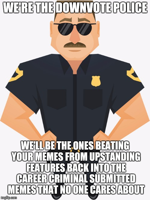 Better lay low, the Downvote Police are circling the block | WE'RE THE DOWNVOTE POLICE WE'LL BE THE ONES BEATING YOUR MEMES FROM UPSTANDING FEATURES BACK INTO THE CAREER CRIMINAL SUBMITTED MEMES THAT N | image tagged in memes,funny,police,downvote,pc,flarp | made w/ Imgflip meme maker
