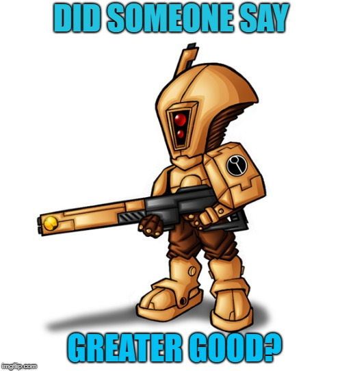 Greater Good?  | DID SOMEONE SAY GREATER GOOD? | image tagged in tau,warhammer40k,40k,greatergood | made w/ Imgflip meme maker