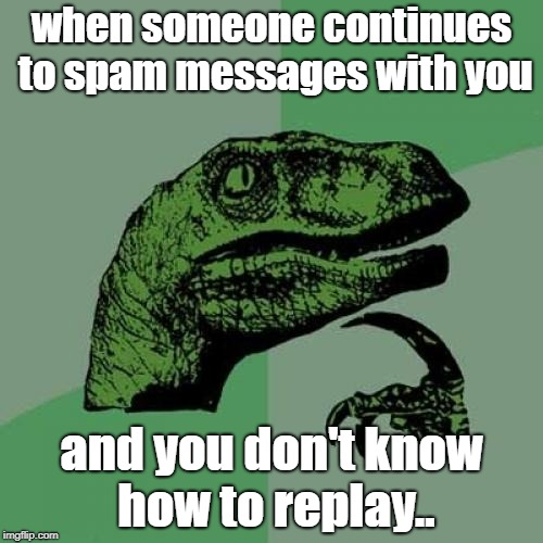 Philosoraptor Meme | when someone continues to spam messages with you and you don't know how to replay.. | image tagged in memes,philosoraptor | made w/ Imgflip meme maker