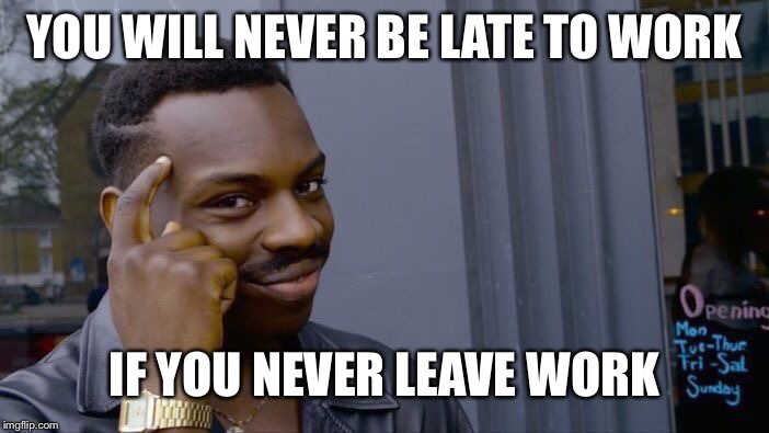 Roll Safe Think About It Meme | YOU WILL NEVER BE LATE TO WORK IF YOU NEVER LEAVE WORK | image tagged in memes,roll safe think about it | made w/ Imgflip meme maker