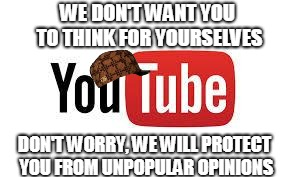 Scumbag Youtube | WE DON'T WANT YOU TO THINK FOR YOURSELVES DON'T WORRY, WE WILL PROTECT YOU FROM UNPOPULAR OPINIONS | image tagged in scumbag youtube,scumbag | made w/ Imgflip meme maker